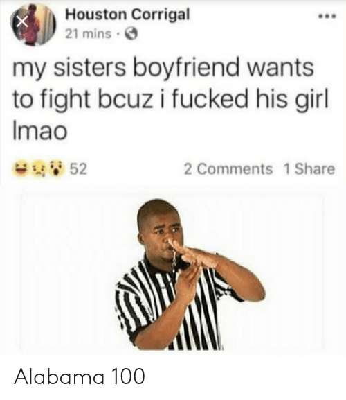 His Girl: Houston Corrigal  21 mins  my sisters boyfriend wants  to fight bcuz i fucked his girl  Imao  52  2 Comments 1 Share Alabama 100