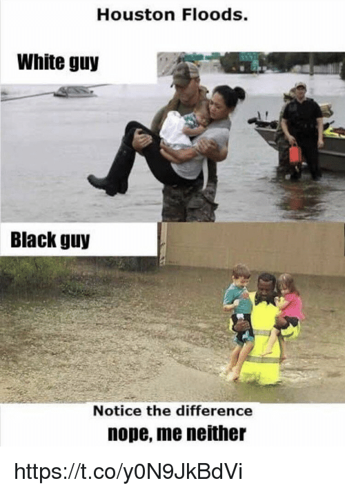 Memes, Black, and Houston: Houston Floods.  White guy  Black guy  Notice the difference  nope, me neither https://t.co/y0N9JkBdVi