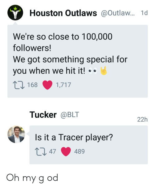 outlaws: Houston Outlaws@Outlaw... 1d  We're so close to 100,000  followers!  We got something special for  you when we hit it! .  168 1,717  Tucker @BLT  22h  Is it a Tracer player? Oh my g od