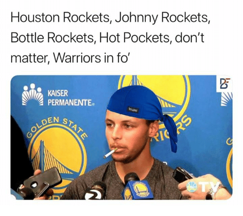 Hot Pockets, Houston Rockets, and Houston: Houston Rockets, Johnny Rockets,  Bottle Rockets, Hot Pockets, don't  matter, Warriors in fo  KAISER  PERMANENTE.  DEN S