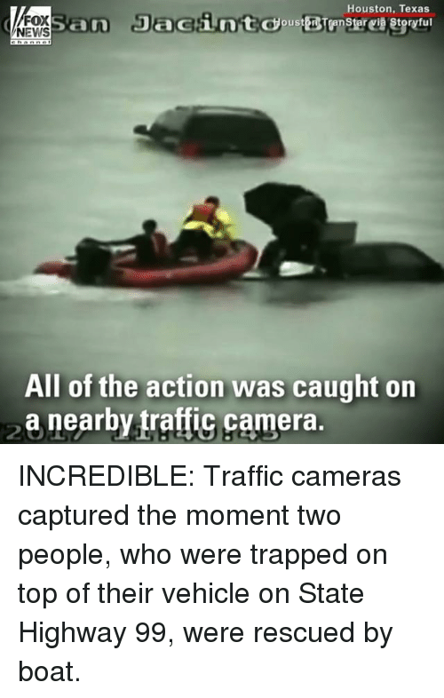 Ornings: Houston, Texas  FOX  NEWS  All of the action was caught orn  a nearby traffic camera. INCREDIBLE: Traffic cameras captured the moment two people, who were trapped on top of their vehicle on State Highway 99, were rescued by boat.