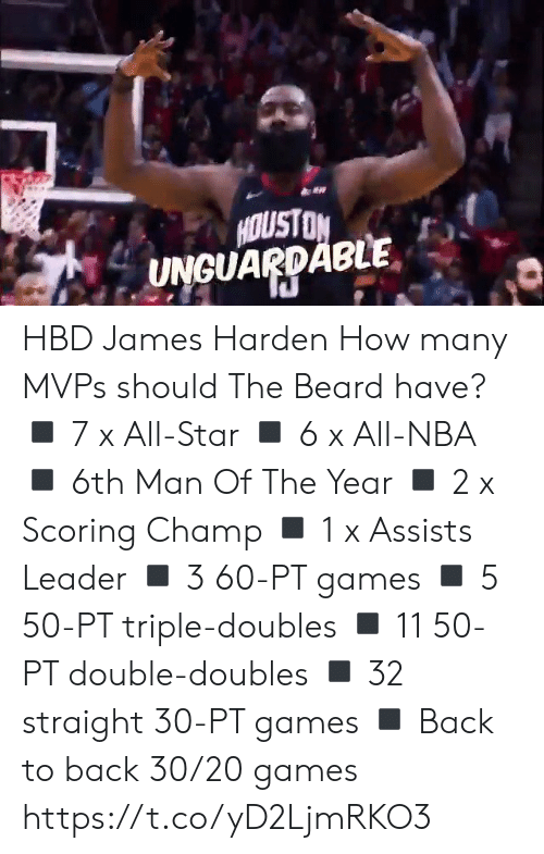 Back to Back: HOUSTON  UNGUARDABLE HBD James Harden How many MVPs should The Beard have?  ◾️ 7 x All-Star ◾️ 6 x All-NBA ◾️ 6th Man Of The Year ◾️ 2 x Scoring Champ ◾️ 1 x Assists Leader ◾️ 3 60-PT games  ◾️ 5 50-PT triple-doubles ◾️ 11 50-PT double-doubles ◾️ 32 straight 30-PT games ◾️ Back to back 30/20 games https://t.co/yD2LjmRKO3