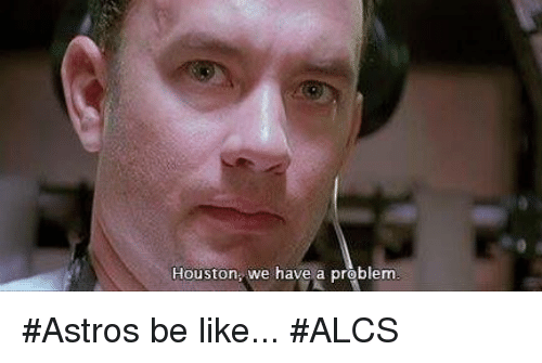 Be Like, Houston We Have a Problem, and Mlb: Houston, we have a problem #Astros be like... #ALCS