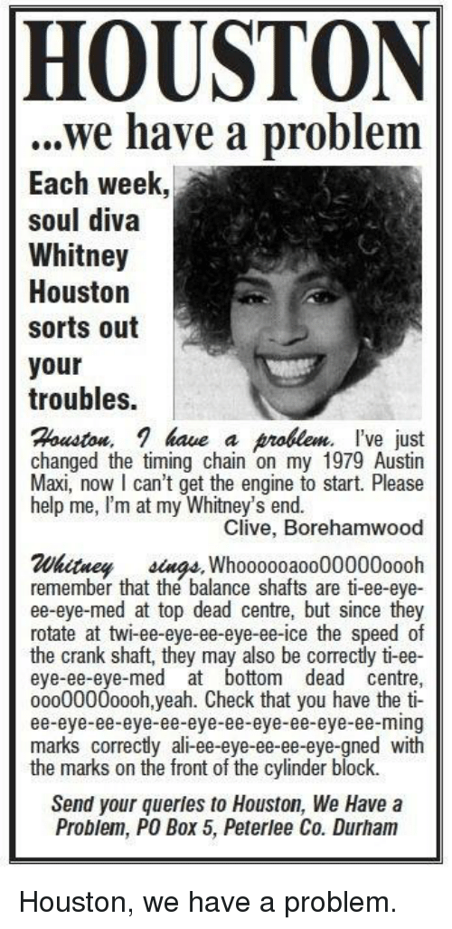 Twies: HOUSTON  ..we have a problem  Each week,  soul diva  Whitney  Houston  sorts out  your  troubles.  Houston, 1 have a prlem I've just  changed the timing chain on my 1979 Austin  Maxi, now I can't get the engine to start. Please  help me, I'm at my Whitney's end.  Clive, Borehamwood  Whitney sings Whoooooa0000000oooh  remember that the balance shafts are ti-ee-eye-  ee-eye-med at top dead centre, but since they  rotate at twi-ee-eye-ee-eye-ee-ice the speed of  the crank shaft, they may also be correctly ti-ee-  eye-ee-eye-med at bottom dead centre,  o000000oooh,yeah. Check that you have the ti-  ee-eye-ee-eye-ee-eye-ee-eye-ee-eye-ee-ming  marks correctly ali-ee-eye-ee-ee-eye-gned with  the marks on the front of the cylinder block.  Send your querles to Houston, We Have a  Problem, PO Box 5, Peteee Co. Durham