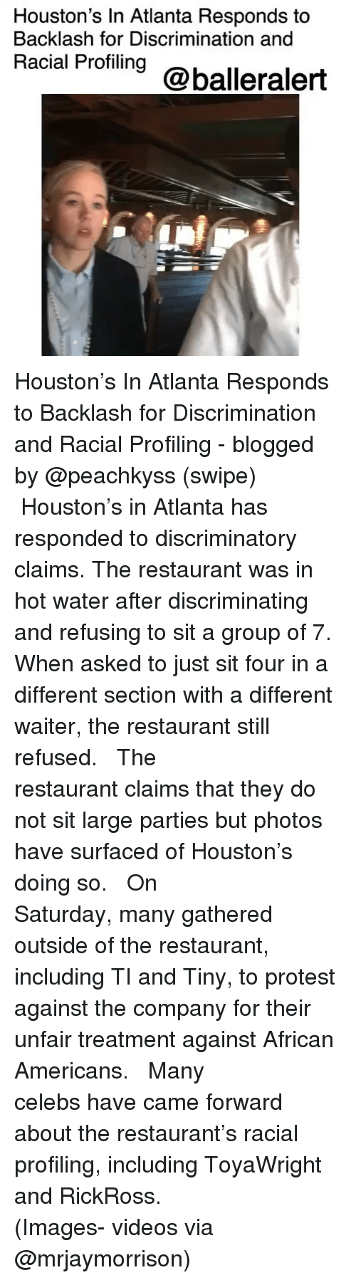 Memes, Protest, and Videos: Houston's In Atlanta Responds to  Backlash for Discrimination and  Racial Profiling@balleraler Houston's In Atlanta Responds to Backlash for Discrimination and Racial Profiling - blogged by @peachkyss (swipe) ⠀⠀⠀⠀⠀⠀⠀ ⠀⠀⠀⠀⠀⠀⠀ Houston's in Atlanta has responded to discriminatory claims. The restaurant was in hot water after discriminating and refusing to sit a group of 7. When asked to just sit four in a different section with a different waiter, the restaurant still refused. ⠀⠀⠀⠀⠀⠀⠀ ⠀⠀⠀⠀⠀⠀⠀ The restaurant claims that they do not sit large parties but photos have surfaced of Houston's doing so. ⠀⠀⠀⠀⠀⠀⠀ ⠀⠀⠀⠀⠀⠀⠀ On Saturday, many gathered outside of the restaurant, including TI and Tiny, to protest against the company for their unfair treatment against African Americans. ⠀⠀⠀⠀⠀⠀⠀ ⠀⠀⠀⠀⠀⠀⠀ Many celebs have came forward about the restaurant's racial profiling, including ToyaWright and RickRoss. ⠀⠀⠀⠀⠀⠀⠀ ⠀⠀⠀⠀⠀⠀⠀ (Images- videos via @mrjaymorrison)