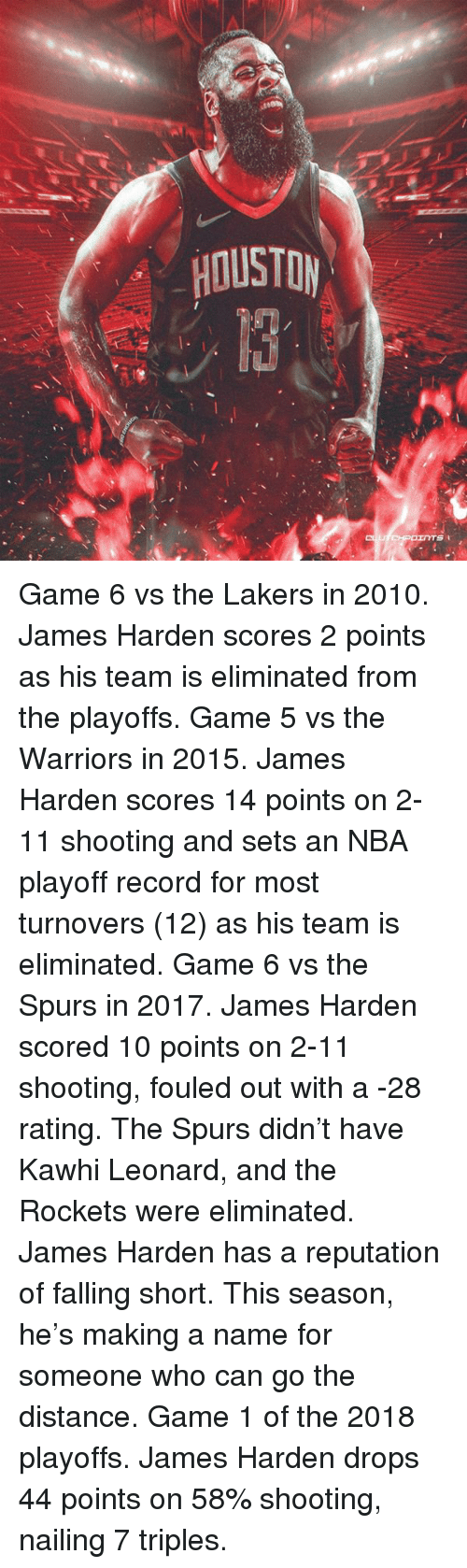 James Harden, Los Angeles Lakers, and Nba: HOUSTOy Game 6 vs the Lakers in 2010. James Harden scores 2 points as his team is eliminated from the playoffs.   Game 5 vs the Warriors in 2015. James Harden scores 14 points on 2-11 shooting and sets an NBA playoff record for most turnovers (12) as his team is eliminated.   Game 6 vs the Spurs in 2017. James Harden scored 10 points on 2-11 shooting, fouled out with a -28 rating. The Spurs didn't have Kawhi Leonard, and the Rockets were eliminated.   James Harden has a reputation of falling short. This season, he's making a name for someone who can go the distance.   Game 1 of the 2018 playoffs. James Harden drops 44 points on 58% shooting, nailing 7 triples.