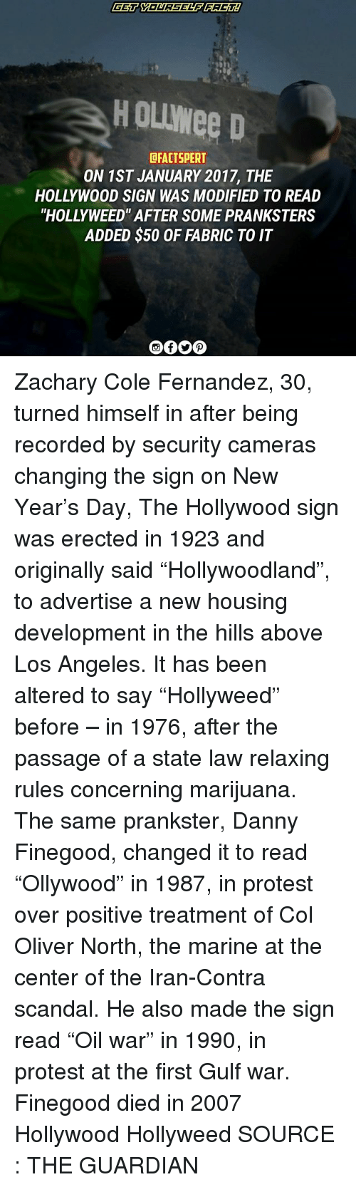 "Memes, New Year's, and Protest: HOUwee D  DFACTSPERT  ON 1ST JANUARY 2017, THE  HOLLYWOOD SIGN WAS MODIFIED TO READ  ""HOLLY WEED' AFTER SOME PRANKSTERS  ADDED $50 OF FABRIC TO IT Zachary Cole Fernandez, 30, turned himself in after being recorded by security cameras changing the sign on New Year's Day, The Hollywood sign was erected in 1923 and originally said ""Hollywoodland"", to advertise a new housing development in the hills above Los Angeles. It has been altered to say ""Hollyweed"" before – in 1976, after the passage of a state law relaxing rules concerning marijuana. The same prankster, Danny Finegood, changed it to read ""Ollywood"" in 1987, in protest over positive treatment of Col Oliver North, the marine at the center of the Iran-Contra scandal. He also made the sign read ""Oil war"" in 1990, in protest at the first Gulf war. Finegood died in 2007 Hollywood Hollyweed SOURCE : THE GUARDIAN"