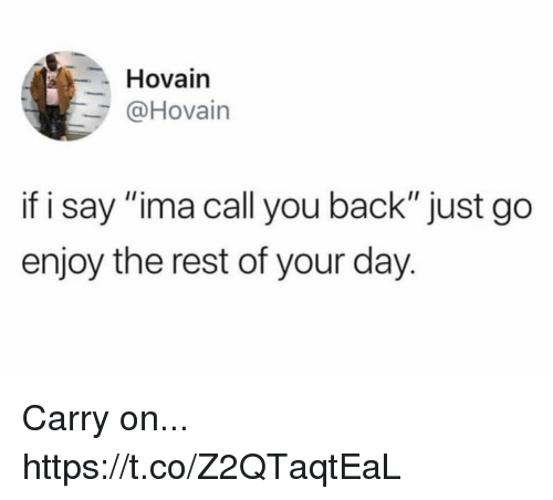"Funny, Back, and Rest: Hovain  @Hovain  if i say ""ima call you back"" just go  enjoy the rest of your day. Carry on... https://t.co/Z2QTaqtEaL"