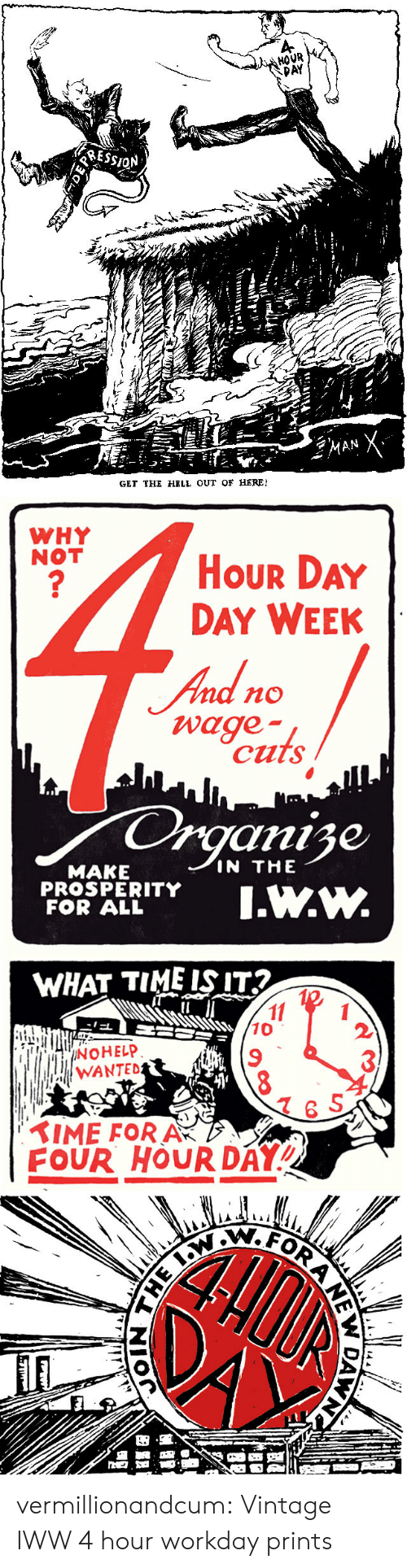 """W What: HOVR  Af  GET THE HELE OUT OF HERE!   WHY  NOT  HoUR DAY  DAY WEEK  nd no  wage  cuts  anise  IN THE  MAKE  PROSPERITY  FOR ALL  PSITY.w.w.  WHAT TIME ISIT  10  9  WANTED  6 S  IME FORA  FOUR HOUR DAY"""" vermillionandcum:  Vintage IWW 4 hour workday prints"""