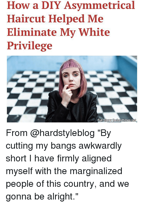 """Alignments: How a DIY Asymmetrical  Haircut Helped Me  Eliminate My White  Privilege  Full Stoye thehardtimes.ne From @hardstyleblog """"By cutting my bangs awkwardly short I have firmly aligned myself with the marginalized people of this country, and we gonna be alright."""""""