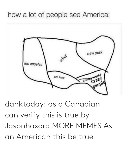 yee: how a lot of people see America:  los angeles  new york  what  yee haw  dishey world  Crazy  people danktoday:  as a Canadian I can verify this is true by Jasonhaxord MORE MEMES  As an American this be true