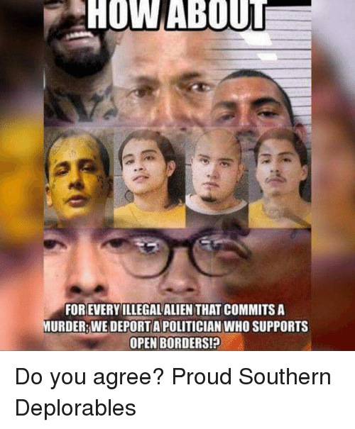 Deplorables: HOW ABOUT  FOR EVERYILLEGAL ALIEN THAT COMMITS A  URDER WE DEPORT A POLITICIAN WHO SUPPORTS  OPEN BORDERS! Do you agree? Proud Southern Deplorables