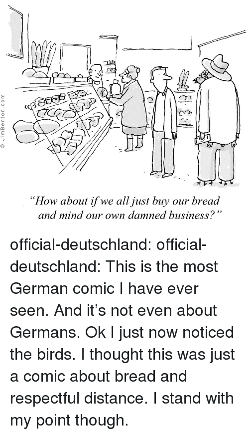 """deutschland: """"How about if we all just buy our bread  and mind our own damned business? official-deutschland:  official-deutschland:  This is the most German comic I have ever seen. And it's not even about Germans.  Ok I just now noticed the birds. I thought this was just a comic about bread and respectful distance. I stand with my point though."""