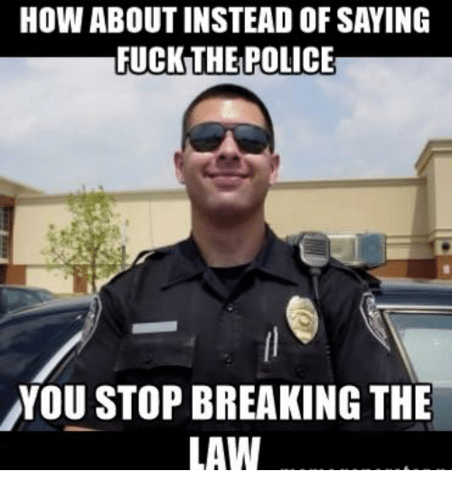 Fuck the Police, Memes, and Police: HOW ABOUT INSTEAD OF SAYING  FUCK THE POLICE  YOU STOP BREAKING THE  LAW