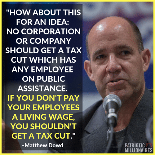 """millionaires: """"HOW ABOUT THIS  FOR AN IDEA:  NO CORPORATION  OR COMPANY  SHOULD GET A TAX  CUT WHICH HAS  ANY EMPLOYEE  ON PUBLIC  ASSISTANCE.  IF YOU DON'T PAY  YOUR EMPLOYEES  A LIVING WAGE,  YOU SHOULDN'T  GET A TAX CUT.""""  Matthew Dowd  PATRIOTIC  MILLIONAIRES"""