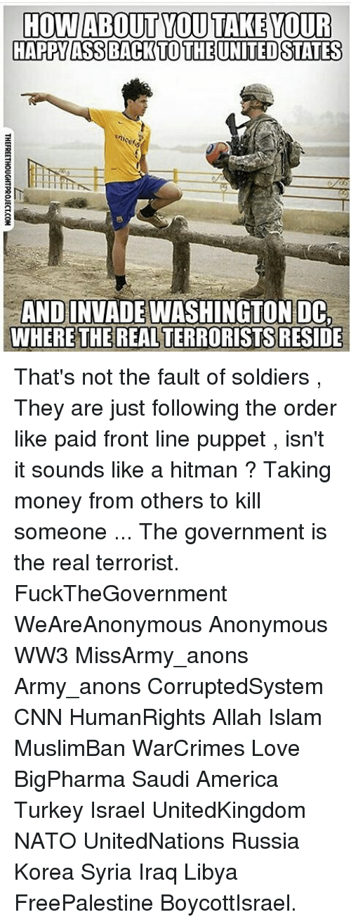 puppeteer: HOW ABOUT YOU TAKE YOUR  HAPPY ASSBACK TO THE UNITED STATES  AND INVADEWASHINGTON DC  WHERE THE REALTERRORISTSRESIDE That's not the fault of soldiers , They are just following the order like paid front line puppet , isn't it sounds like a hitman ? Taking money from others to kill someone ... The government is the real terrorist. FuckTheGovernment WeAreAnonymous Anonymous WW3 MissArmy_anons Army_anons CorruptedSystem CNN HumanRights Allah Islam MuslimBan WarCrimes Love BigPharma Saudi America Turkey Israel UnitedKingdom NATO UnitedNations Russia Korea Syria Iraq Libya FreePalestine BoycottIsrael.