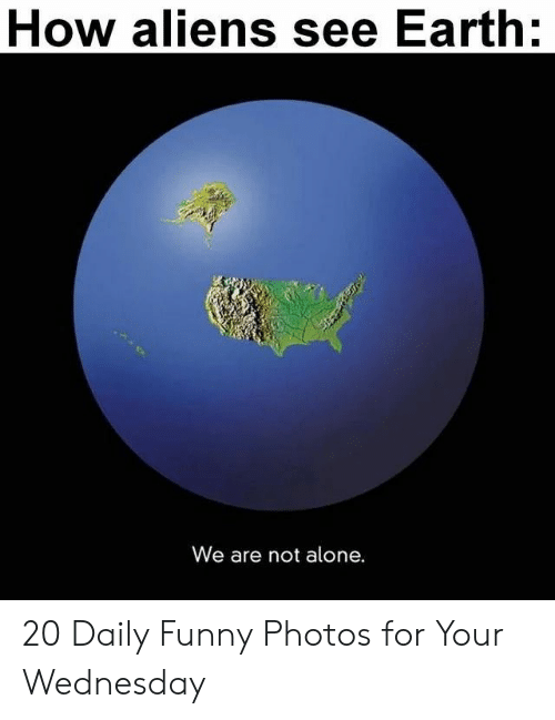 Not Alone: How aliens see Earth:  We are not alone. 20 Daily Funny Photos for Your Wednesday