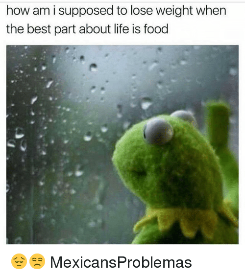 Food, Life, and Memes: how am i supposed to lose weight when  the best part about life is food 😔😒 MexicansProblemas
