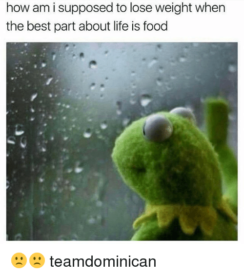 Food, Life, and Memes: how am i supposed to lose weight when  the best part about life is food 🙁🙁 teamdominican