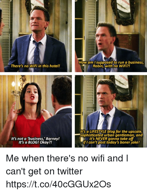 Barney, Boner, and Memes: How am T supposed to run a business  Robin, with no WiFi?  There's no WiFi in this hotel!  It's not a business,' Barney!  t's a BLOG! Okay?!  Its a LIFESTYLE blog for the upscale  sophisticated urban gentleman, and  it's NEVER gonna take o  if I can't post today's boner joke! Me when there's no wifi and I can't get on twitter https://t.co/40cGGUx2Os