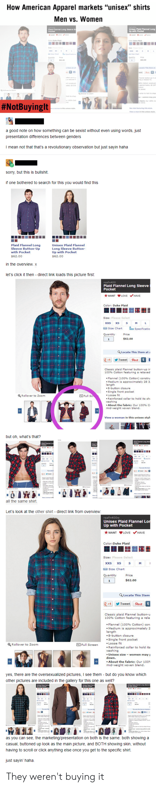 """Men Vs Women: How American Apparel markets """"unisex"""" shirts  Men vs. Women  Unisex Plald Flannel Long  with Pocket  Plaid Flannel Long Sieeve B  Pecket  www LOVE  C k a  S  wws xs  Che  Quantty  aty  sa.00  mata  Lecate This et  mem e  n  ww  in  an butoe  greae  oo% Coen)  atly 28 30  t pece  Mer to m  cr to hld ts s  over Zo  sh  women may re  e fabric Our 100% c  #NotBuyinglt  yle  See Ads featuring ths tyl  vwa man in ths unisex style  a good note on how something can be sexist without even using words, just  presentation differences between genders  I mean not that that's a revolutionary observation but just sayin haha  sorry, but this is bullshit.  if one bothered to search for this you would find this  Plaid Flannel Long  Unisex Plaid Flannel  Long Sleeve Button-  Up with Pocket  Sleeve Button-Up  with Pocket  $62.00  $62.00  in the overview. x  let's click it then - direct link loads this picture first:  rsafn400  Plaid Flannel Long Sleeve  Pocket  WANT LOVE HAVE  Color: Duke Plaid  Size: Please Select  xxs  xs  S  M  Specificatio  Size Chart  Quantity  Price  $62.00  1  Q Locate This Item at a  t E  Tweet Pinit  +1  Classic plaid Flannel button-up ir  100% Cotton featuring a relaxed  Flannel (100% Cotton ) constru  Medium is approximately 28 3  length  8-button closure  Single front pocket  Loose fit  Reinforced collar to hold its sh  washing  About the fabric: Our 100% C  mid-weight woven blend.  Rollover to Zoom  EFull Sc  View a woman in this unisex styl  but oh, what's that?  ad Flanne Leng een  Pochet  Paid Flannel Le  Pocket  Plaid F  Poet  Ce  a  Cha  s  Siete  C  g  O an  0Cn  es  ti  all the same shirt.  direct link from overview  Let's look at the other shirt  rsafn400w  Unisex Plaid Flannel Lor  Up with Pocket  WANT LOVE HAVE  Color:Duke Plaid  Size: Please Select  xxs xs  M  a Size Chart  Quantity  Price  $62.00  1  Locate This Item  g+1 Tweet  Pin it t  Classic plaid Flannel button-u  100% Cotton featuring a rela  Flannel (100 % Cotton ) con  Me"""
