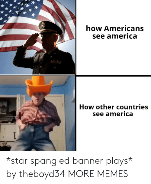 star spangled banner: how Americans  see america  How other countries  see america *star spangled banner plays* by theboyd34 MORE MEMES