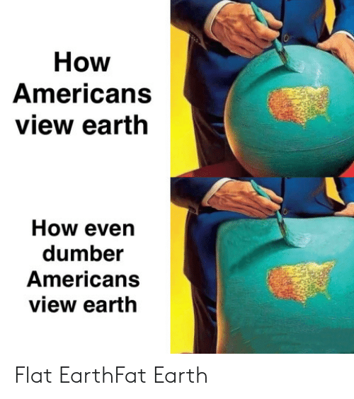 dumber: How  Americans  view earth  How even  dumber  Americans  view earth Flat EarthFat Earth