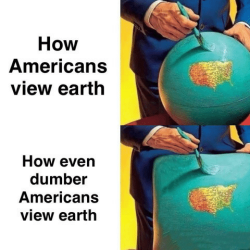 dumber: How  Americans  view earth  How even  dumber  Americans  view earth