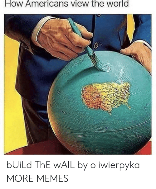 build-the-wall: How Americans view the world bUiLd ThE wAlL by oliwierpyka MORE MEMES