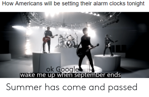 wake me up when september ends: How Americans will be setting their alarm clocks tonight  ok Google  wake me up when september ends Summer has come and passed