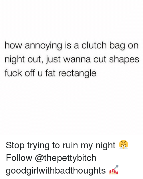 Memes, Fuck, and Fat: how annoying is a clutch bag on  night out, just wanna cut shapes  fuck off u fat rectangle Stop trying to ruin my night 😤 Follow @thepettybitch goodgirlwithbadthoughts 💅🏼