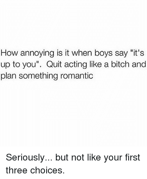 """Bitch, Girl Memes, and Acting: How annoying is it when boys say """"it's  up to you"""". Quit acting like a bitch and  plan something romantic Seriously... but not like your first three choices."""