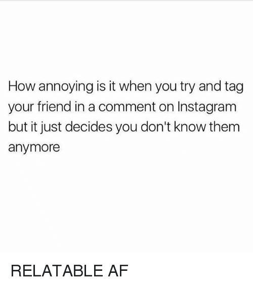 Af, Instagram, and Memes: How annoying is it when you try and tag  your friend in a comment on Instagram  but it just decides you don't know them  anymore RELATABLE AF