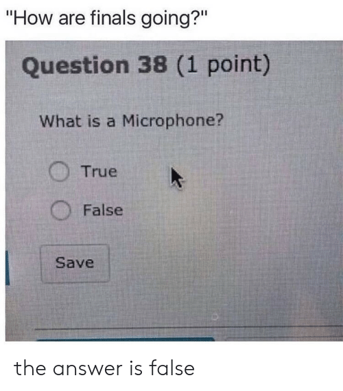 "Finals: ""How are finals going?""  Question 38 (1 point)  What is a Microphone?  True  False  Save the answer is false"