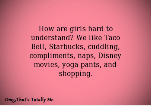 Yoga Pant: How are girls hard to  understand? We like Taco  Bell, Starbucks, cuddling,  compliments, naps, Disney  movies, yoga pants, and  shopping.  omg, That's Totally Me.
