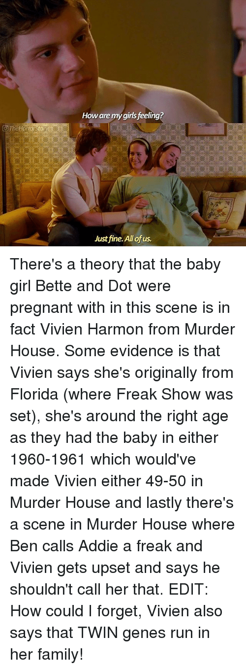 Family, Girls, and Memes: How are my girls feeling?  Just fine. All of us. There's a theory that the baby girl Bette and Dot were pregnant with in this scene is in fact Vivien Harmon from Murder House. Some evidence is that Vivien says she's originally from Florida (where Freak Show was set), she's around the right age as they had the baby in either 1960-1961 which would've made Vivien either 49-50 in Murder House and lastly there's a scene in Murder House where Ben calls Addie a freak and Vivien gets upset and says he shouldn't call her that. EDIT: How could I forget, Vivien also says that TWIN genes run in her family!