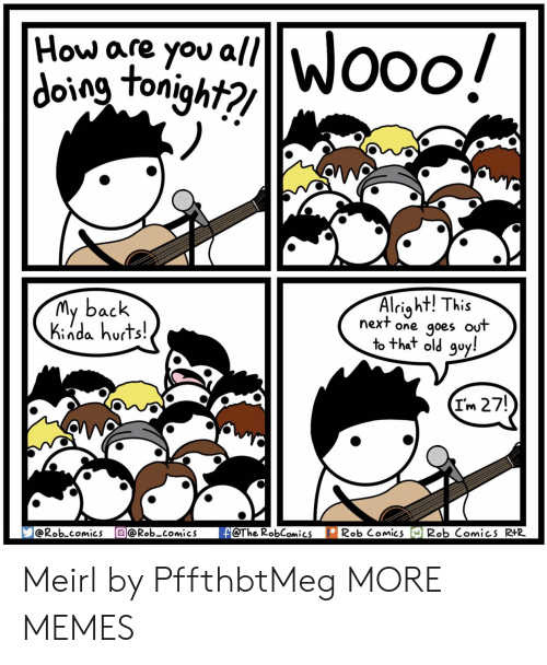 nda: How are you all  tonight?  My back  Ki nda hurts!  Alriaht! This  next one qoes out  to that old quy!  Im 27!  Rob comics @Rob_comics eThe RobComics Rob Comics Rob Comics R Meirl by PffthbtMeg MORE MEMES