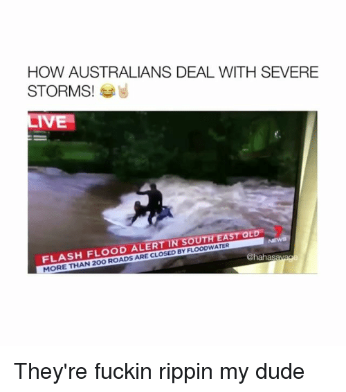 Dude, How, and Flash: HOW AUSTRALIANS DEAL WITH SEVERE  STORMS!  IVE  FLASH FLOOD ALERT IN SOUTH EAST QLD  MORE THAN 20O R  D BY FLOODWATER  @hahasavage They're fuckin rippin my dude