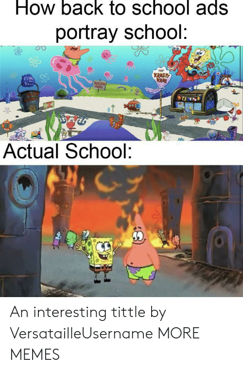Back to School: How back to school ads  portray school:  THE  KRUST  KRAB  ollyh  Fields  Actual School: An interesting tittle by VersatailleUsername MORE MEMES