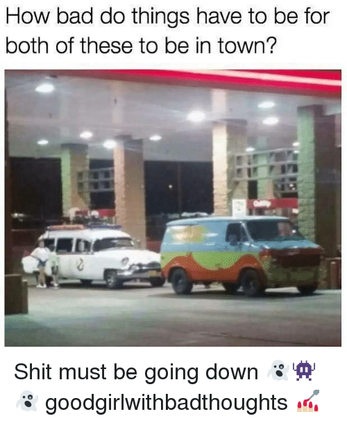 Bad, Memes, and Shit: How bad do things have to be for  both of these to be in town? Shit must be going down 👻👾👻 goodgirlwithbadthoughts 💅🏼