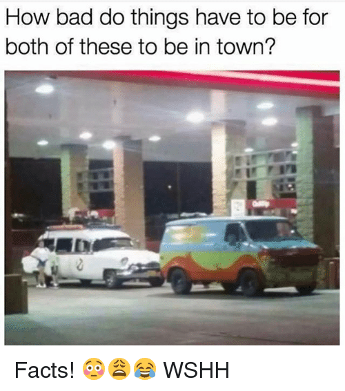 Bad, Facts, and Memes: How bad do things have to be for  both of these to be in town? Facts! 😳😩😂 WSHH