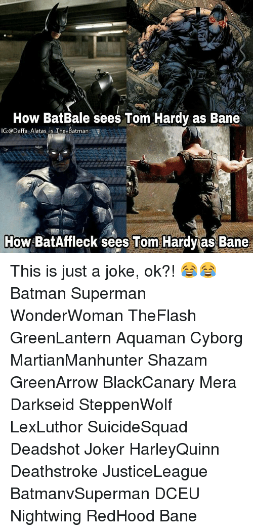 Bane, Batman, and Joker: How BatBale sees Tom Hardy as Bane  G @Daffa Alatas is The Batman  How  BatAffleck sees Tom Hardy as Bane This is just a joke, ok?! 😂😂 Batman Superman WonderWoman TheFlash GreenLantern Aquaman Cyborg MartianManhunter Shazam GreenArrow BlackCanary Mera Darkseid SteppenWolf LexLuthor SuicideSquad Deadshot Joker HarleyQuinn Deathstroke JusticeLeague BatmanvSuperman DCEU Nightwing RedHood Bane