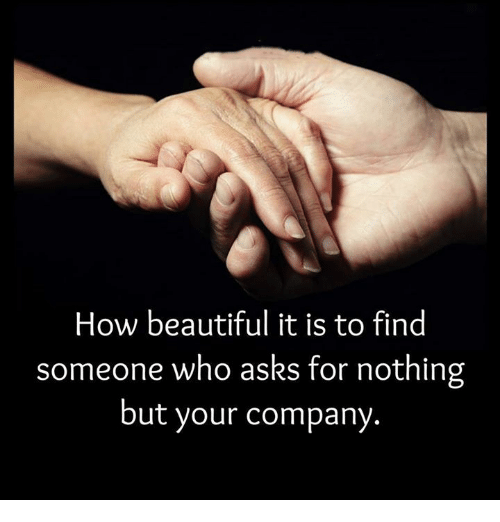 Beautiful, Memes, and Asking: How beautiful it is to find  someone who asks for nothing  but your company.