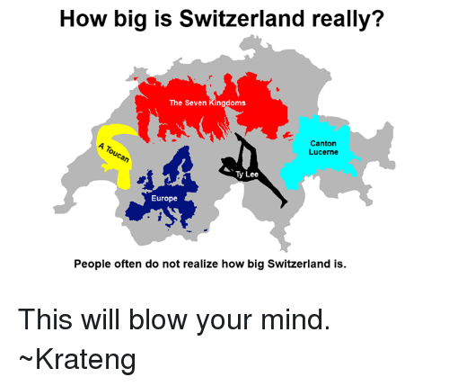 Superior Swiss: How big is Switzerland really?  The Seven Kingdoms  Canton  Lucerne  Ty Lee  Europe  People often do not realize how big Switzerland is. This will blow your mind. ~Krateng