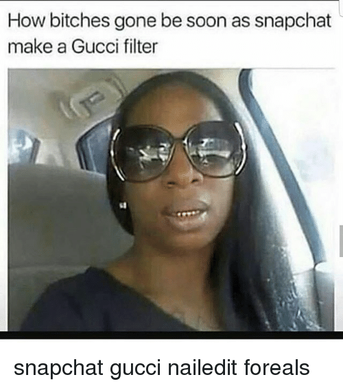Gucci, Memes, and Snapchat: How bitches gone be soon as snapchat  make a Gucci filter snapchat gucci nailedit foreals