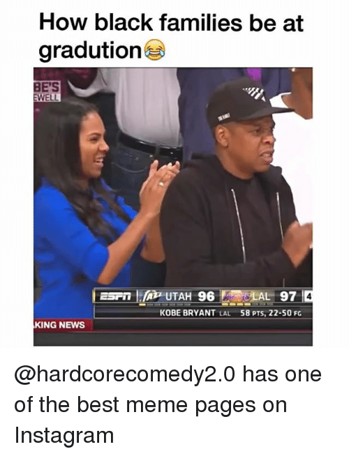 Dank, Instagram, and Kobe Bryant: How black families be at  gradution  BE'S  WELL  SLAL 97  KOBE BRYANT  LAL  58 PTS, 22-50 FG  KING NEWS @hardcorecomedy2.0 has one of the best meme pages on Instagram