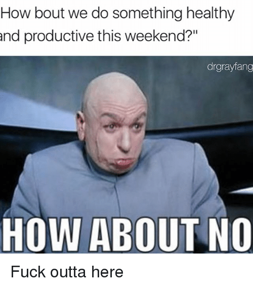 """how about no: How bout we do something healthy  and productive this weekend?""""  drgrayfang  HOW ABOUT NO Fuck outta here"""