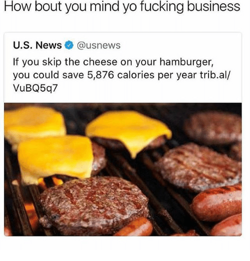 Fucking, Funny, and Yo: How bout you mind yo fucking business  U.S. Newsusnews  If you skip the cheese on your hamburger,  you could save 5,876 calories per year trib.al/  VuBQ5q7