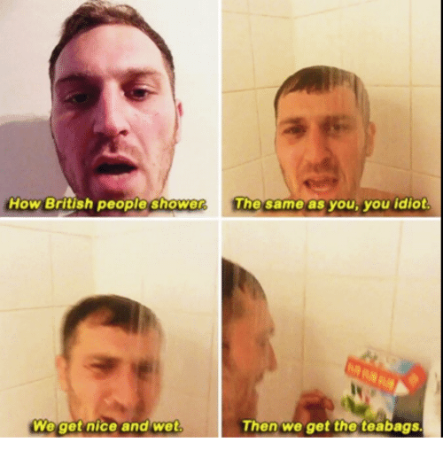 Memes, Shower, and Teabagging: How British people shower  The same as you, you idiot.  We get nice and wet  Then We get the teabags