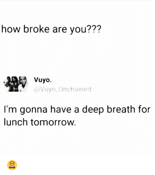 Memes, Tomorrow, and 🤖: how broke are you???  Vuyo.  @Vuyo Unchained  I'm gonna have a deep breath for  lunch tomorrow 😩